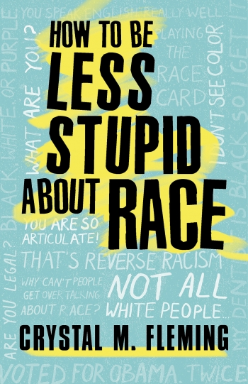 "An image of the cover of Crystal M. Fleming's ""How to be Less Stupid About Race,"" is an all-type collage of remarks typical to race-related conversation--such as ""What are you?"" ""That's Reverse racism!"" and ""I don't see color."""